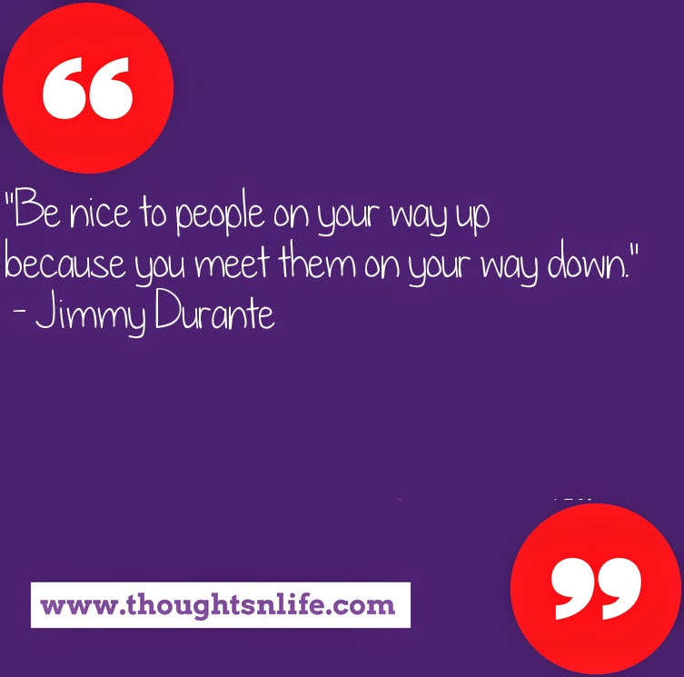 "Thoughtsnlife.com : ""Be nice to people on your way up because you meet them on your way down.""  - Jimmy Durante"