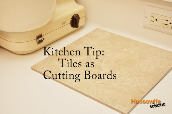 Kitchen Tip: Tiles as Cutting Boards - Housewife Eclectic