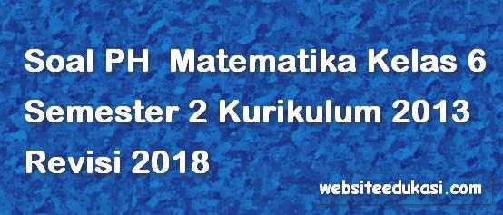 Soal PH / UH Matematika Kelas 6 Semester 2 K13 Revisi 2018