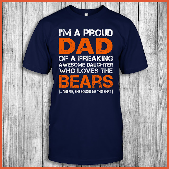 I'm A Proud Dad Of A Freaking Awesome Daughter Who Loves The Chicago Bears ... And Yes, She Bought Me This Shirt.