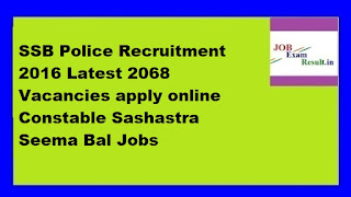 SSB Police Recruitment 2016 Latest 2068 Vacancies apply online Constable Sashastra Seema Bal Jobs