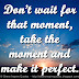 Don't wait for that moment, take the moment and make it perfect.