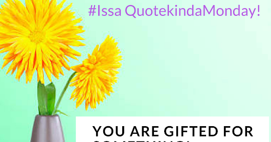 ISSA QUOTE KINDA MONDAY! - YOU ARE GIFTED FOR SOMETHING.