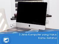 5 Jenis Komputer yang Harus Kamu Ketahui