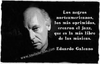 """""""Los negros norteamericanos, los más oprimidos, crearon el jazz, que es la más libre de las música."""" Eduardo Galeano - Paradojas"""