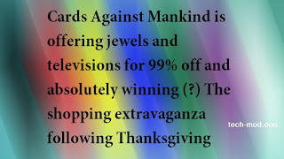 Cards Against Mankind is offering jewels and televisions for 99% off and absolutely winning (?) The shopping extravaganza following Thanksgiving