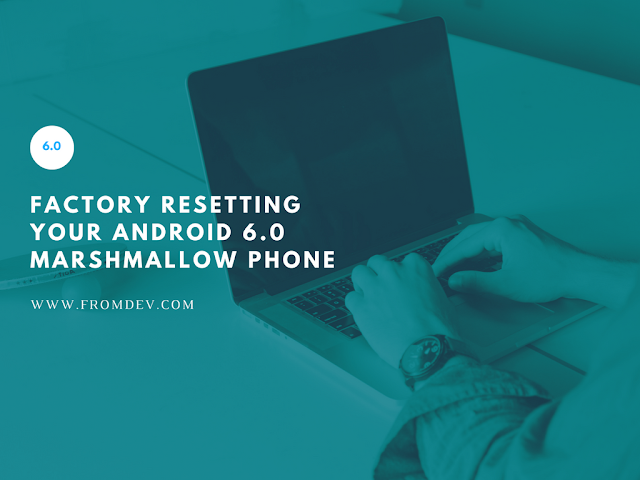 Factory Resetting Your Android 6.0 Marshmallow Mobile Phone