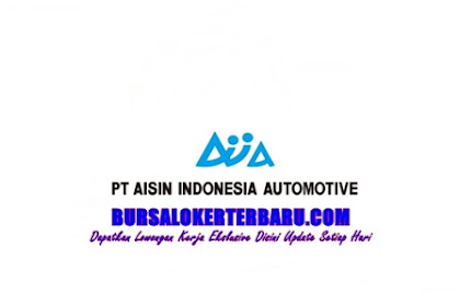 Lowongan Kerja Terbaru di Karawang PT Aisin Indonesia Automotive, Cek Syaratnya
