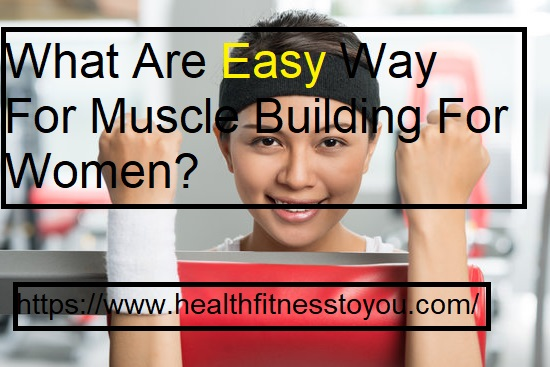What Are Easy Way For Muscle Building For Women?