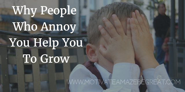 Find out why the People Who Annoy you help you grow. Read tips of how to deal with people who annoy and get inspired with tips of what to do in order to grow.