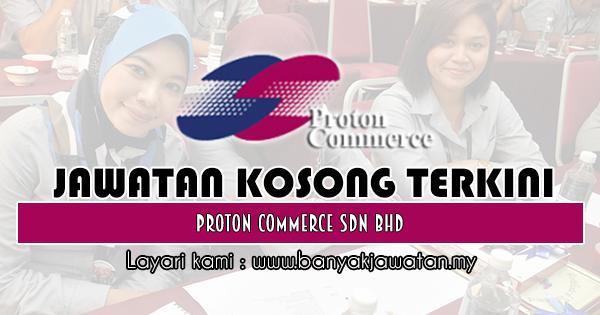 Jawatan Kosong 2018 di Proton Commerce Sdn Bhd
