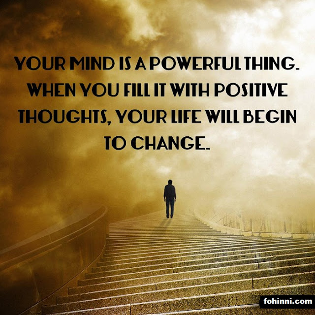 BEST LIFE QUOTES AND BEST MOTIVATIONAL QUOTES, YOUR MIND IS A POWERFUL THING. WHEN YOU FILL IT WITH POSITIVE THOUGHTS, YOUR LIFE WILL BEGIN TO CHANGE.