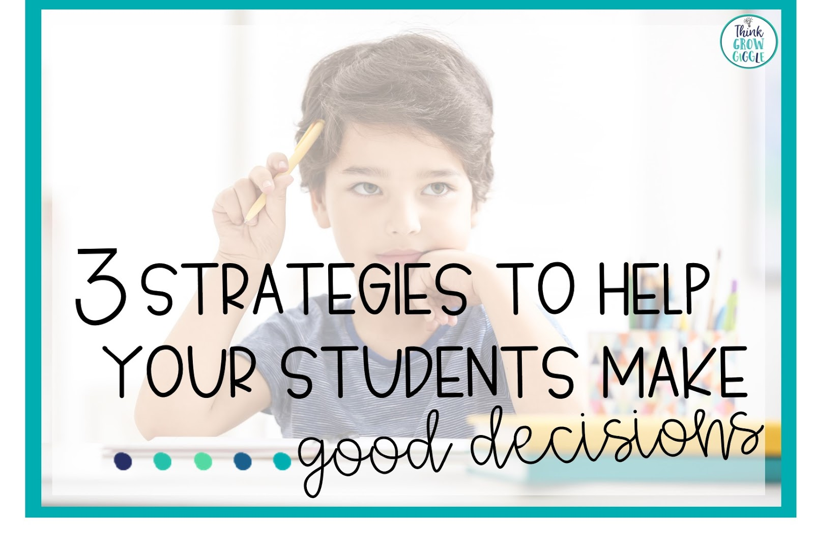 3 Strategies To Help Your Students Make Good Decisions