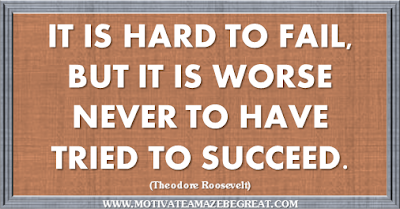 "36 Success Quotes To Motivate And Inspire You: ""It is hard to fail, but it is worse never to have tried to succeed.""― Theodore Roosevelt"