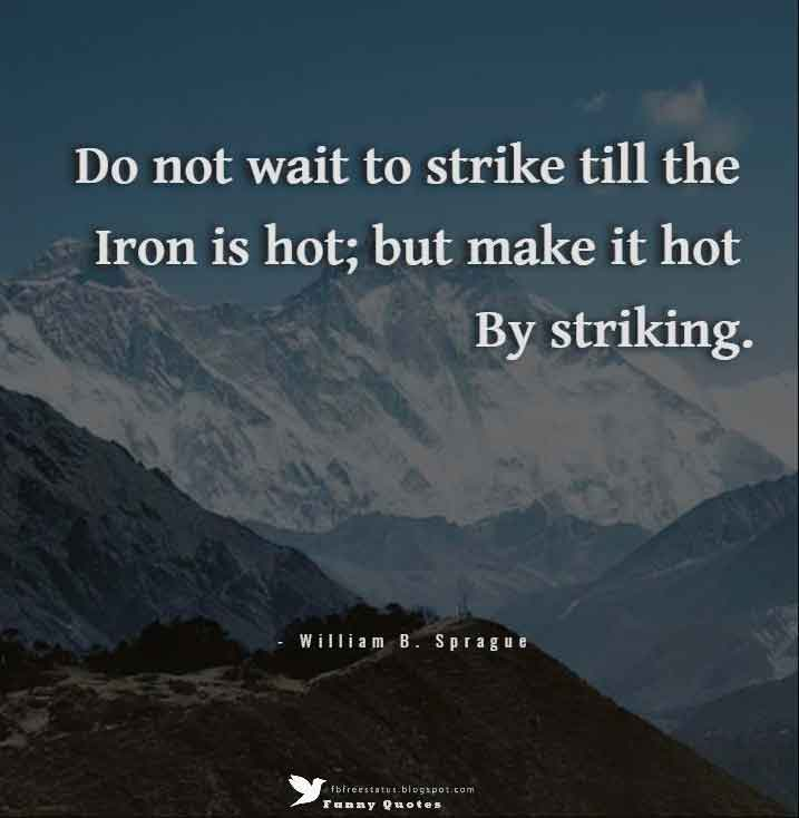 """Do not wait to strike till the iron is hot; but make it hot by striking."" – William B. Sprague"