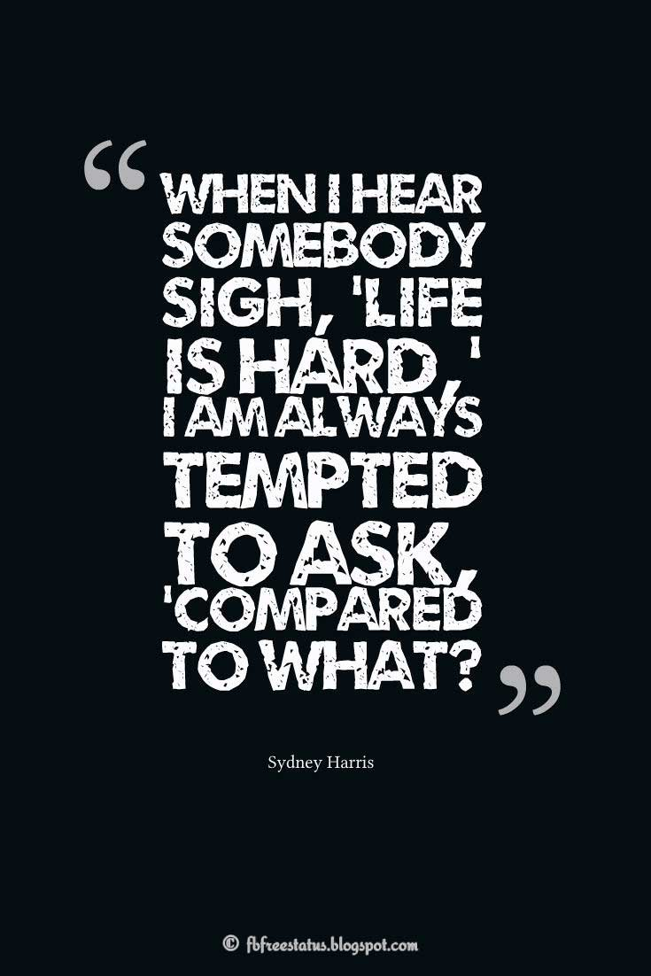 """When I hear somebody sigh, 'Life is hard,' I am always tempted to ask, 'Compared to what?'"" – Sydney Harris, Quotes about life"