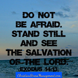 Do not be afraid. Stand still and see the salvation of the Lord Exodus 14:13