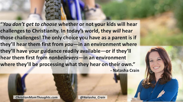"Quote from Natasha Crain (Christian Mom Thoughts)- ""You don't get to choose whether or not your kids will hear challenges to Christianity. In today's world, they will hear those challenges! The only choice you have as a parent is if they'll hear them first from you—in an environment where they'll have your guidance readily available—or if they'll hear them first from nonbelievers—in an environment where they'll be processing what they hear on their own."" #apologetics #parenting #teaching #training #faith #challenges #kids #Christianity"