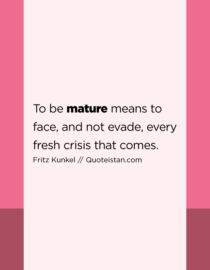 To be mature means to face, and not evade, every fresh crisis that comes.