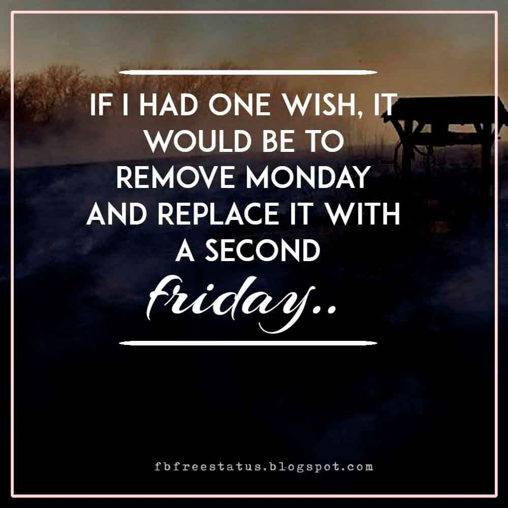 If I had one wish, it would be to remove Monday and replace it with a second Friday.