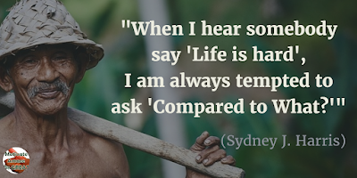 "71 Quotes About Life Being Hard But Getting Through It: ""When I hear somebody say 'Life is hard', I am always tempted to ask 'Compared to what?'"" - Sydney J. Harris"