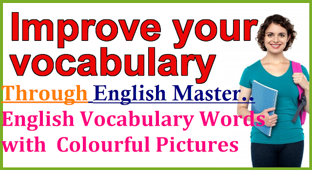 Enrich your English Vocabulary through English Master| English Master to Enrich your English Vocabulary| English Vocabulay Enricher| Develop your Vocabulary in English| Enrich your English Vocabulary with words and pictures| English Master Contains New vocabulary with pictures for easy understanding| Learn Vocabulary easily with pictures| Easy English Vocabulary for Basic Learners/2016/12/enrich-your-english-vocabulary-through-english-master-new-vocabulary-words-with-pictures-easy-understanding.html