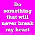 Do something that will never break my heart.