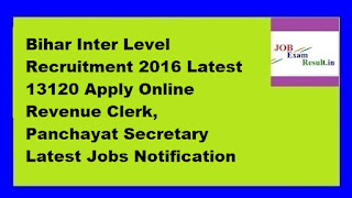 Bihar Inter Level Recruitment 2016 Latest 13120 Apply Online Revenue Clerk, Panchayat Secretary Latest Jobs Notification