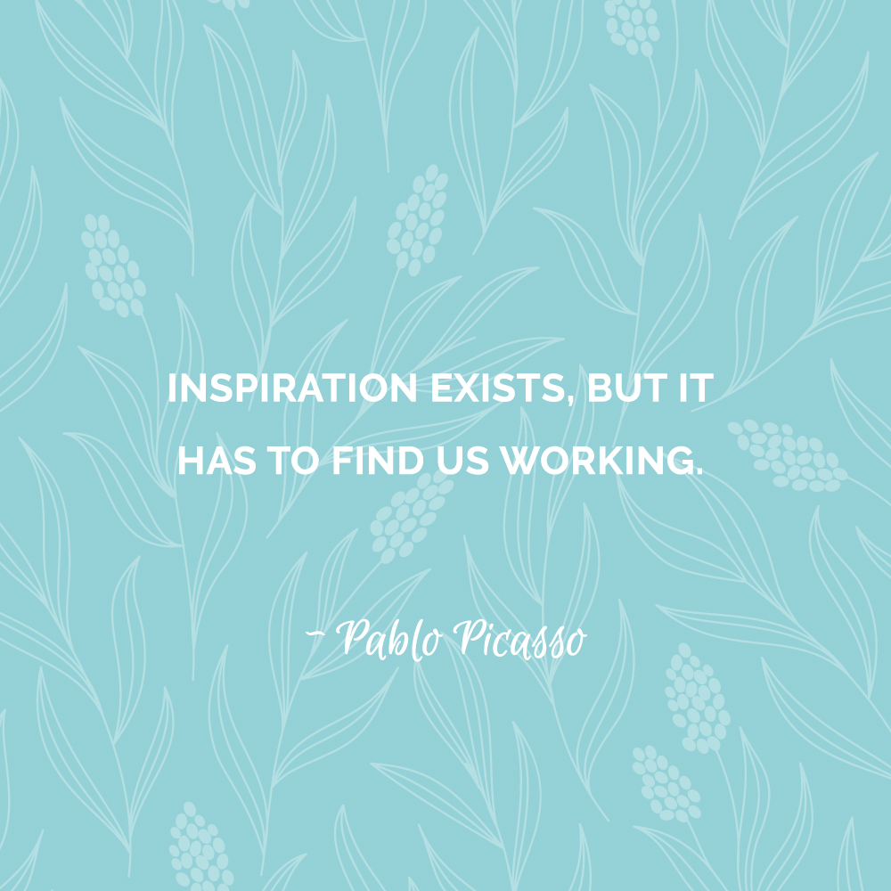 Inspiration exists, but it has to find us working. ~ Pablo Picasso
