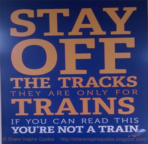 Stay Off The Tracks. They Are Only For TRAINS. If You Can