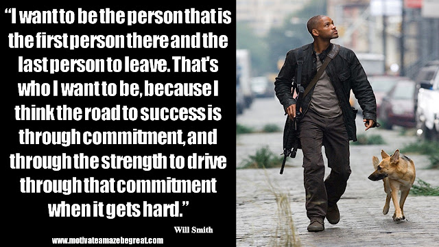 "Will Smith Motivational Quotes: ""I want to be the person that is the first person there and the last person to leave. That's who I want to be, because I think the road to success is through commitment, and through the strength to drive through that commitment when it gets hard."""