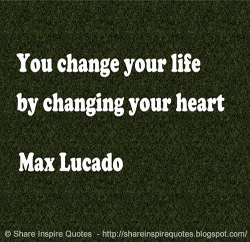 Funny Quotes About Life Changes: You Change Your Life By Changing Your Heart ~Max Lucado