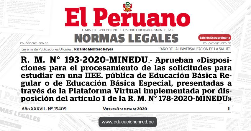 R. M. N° 193-2020-MINEDU.- Aprueban «Disposiciones para el procesamiento de las solicitudes para estudiar en una IIEE. pública de Educación Básica Regular o de Educación Básica Especial, presentadas a través de la Plataforma Virtual implementada por disposición del artículo 1 de la R. M. N° 178-2020-MINEDU»