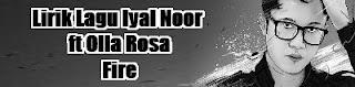 Lirik Lagu Iyal Noor ft Olla Rosa - Fire