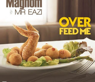 MUSIC: Magnom Ft. Mr Eazi – Over Feed Me