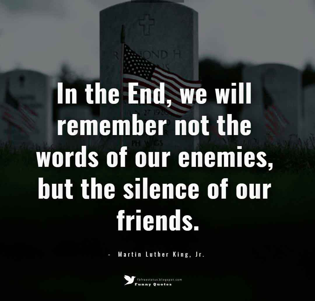 In the End, we will remember not the words of our enemies, but the silence of our friends. ― Martin Luther King, Jr.