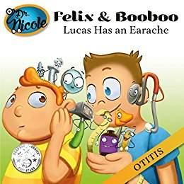 Lucas Has an Earache: Otitis (Felix and Booboo) by Dr. Nicole Audet