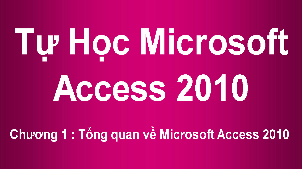 [ Access 2010 ] Chương 1 : Tổng quan về Microsoft Access 2010