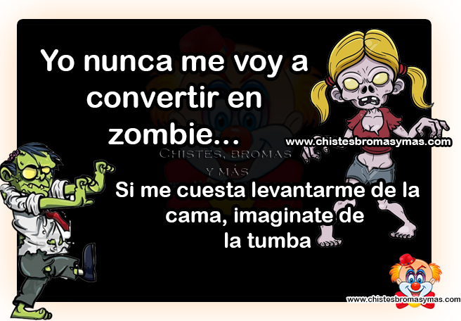 Yo nunca me voy a convertir en zombie... Si me cuesta levantarme de la cama, imagínate de la tumba