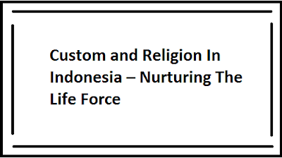 Custom and Religion In Indonesia – Nurturing The Life Force & Power of Blood
