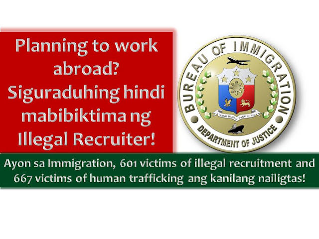 "Do you have the plan to work abroad? Make sure you are transacting with legal recruitment agencies to avoid being a illegal recruiter, human trafficking and other crimes.  In the press release of the Bureau of Immigration dated January 19, 2017, it stated that the bureau has rescued 601 victims of illegal recruitment and 667 victims of human trafficking last year.  In addition with this, BI said they did not allow the departure of more than 45,000 passengers due to their failure to comply government's requirement for departing Filipino tourist under ""Inter-Agency Council Against Trafficking (IACAT) Revised Guidelines on Departure Formalities for International bound Passengers"" (DOJ Memorandum Circular No. 36)."