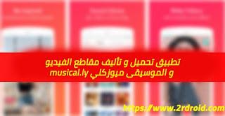 تطبيق تحميل و تأليف مقاطع الفيديو و الموسيقى ميوزكلي musical.ly