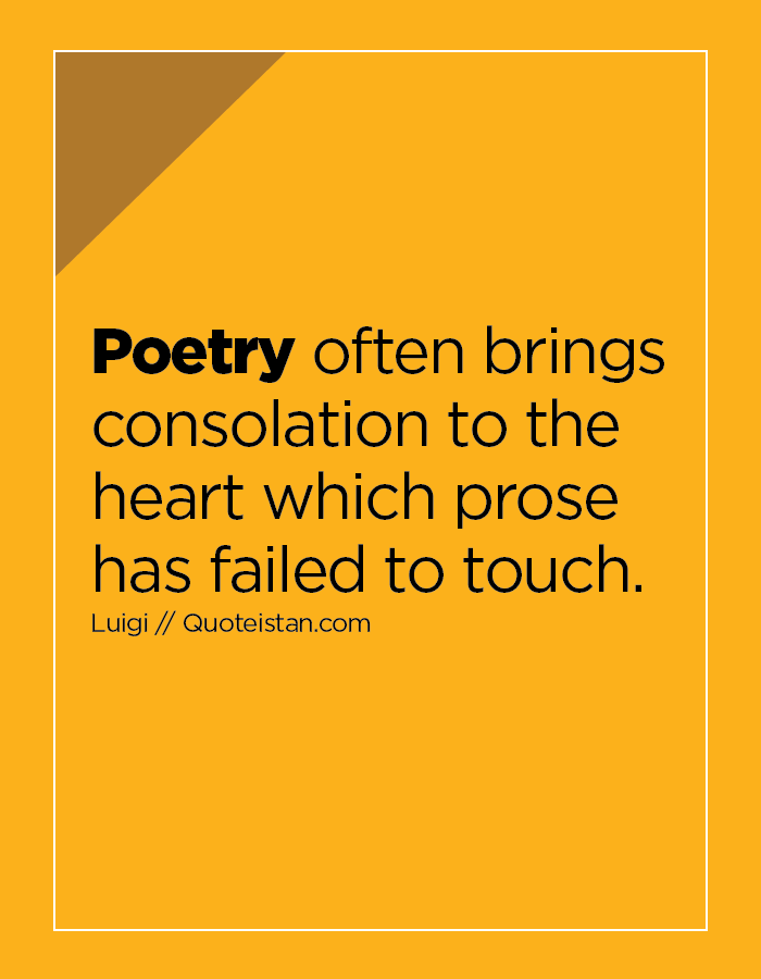 Poetry often brings consolation to the heart which prose has failed to touch.