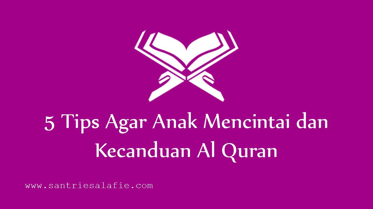 5 Tips Agar Anak Mencintai dan Kecanduan Al Quran by Santrie Salafie
