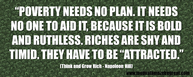 "56 Best Think And Grow Rich Quotes by Napoleon Hill: ""Poverty needs no plan. It needs no one to aid it, because it is bold and ruthless. Riches are shy and timid. They have to be ""attracted."""