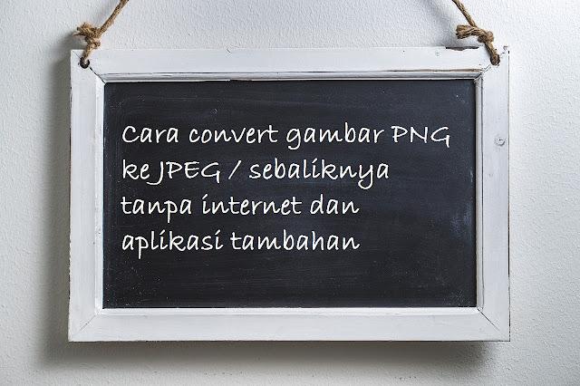 Cara convert gambar PNG ke JPEG / sebaliknya tanpa internet dan aplikasi tambahan
