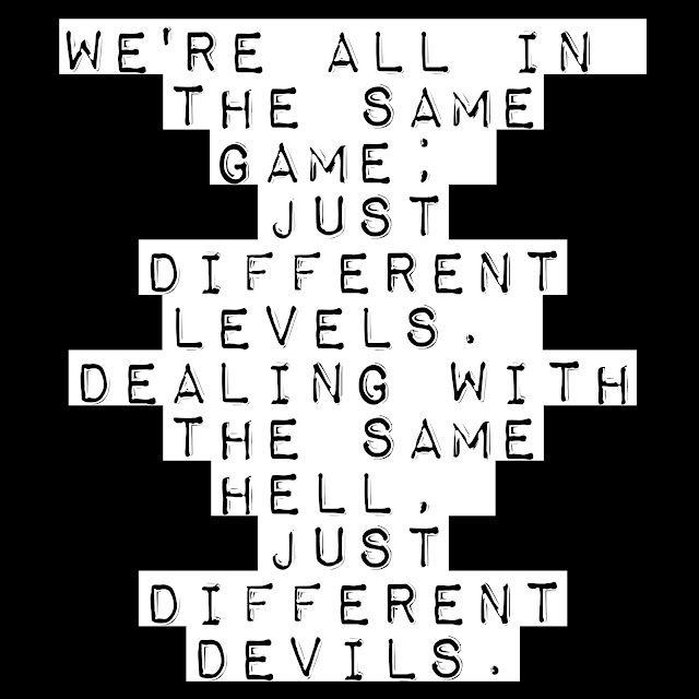 We´re all in the same game; just different levels. Dealing with the same hell, just different devils.