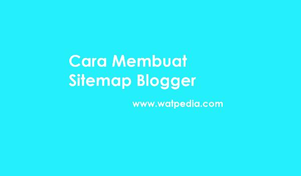 Cara Membuat Sitemap Blogger Responsive Watpedia