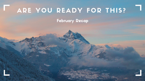Are You Ready For This? // February Recap
