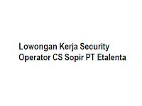Lowongan Kerja Security Operator CS Sopir PT Etalenta